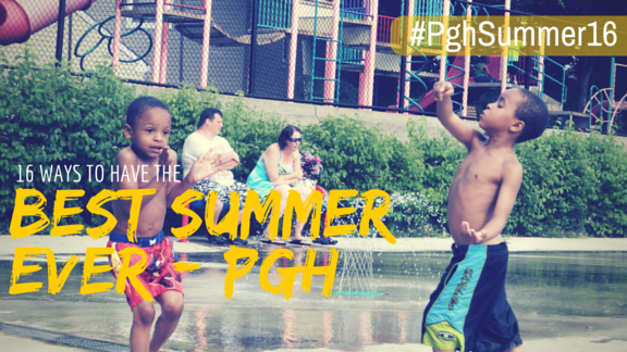 16 Ways to Give Your Kids the Best Pittsburgh Summer Ever
